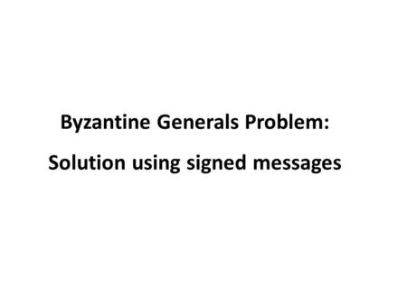Byzantine Generals Problem: Solution using signed messages.