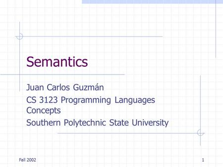 Fall 20021 Semantics Juan Carlos Guzmán CS 3123 Programming Languages Concepts Southern Polytechnic State University.