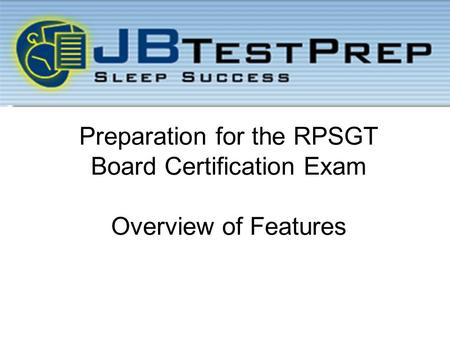 Preparation for the RPSGT Board Certification Exam Overview of Features.