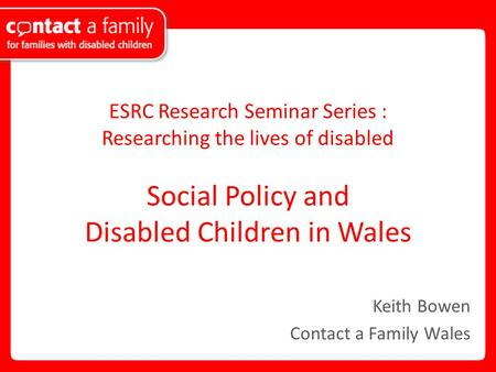 ESRC Research Seminar Series : Researching the lives of disabled Social Policy and Disabled Children in Wales Keith Bowen Contact a Family Wales.