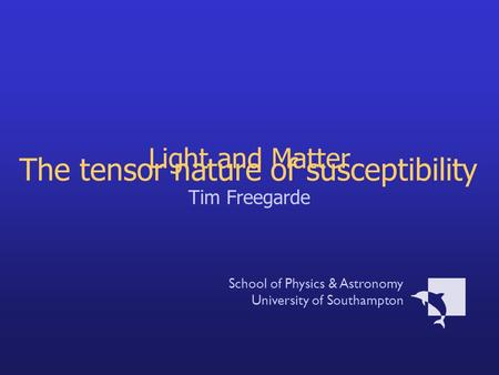 Light and Matter Tim Freegarde School of Physics & Astronomy University of Southampton The tensor nature of susceptibility.