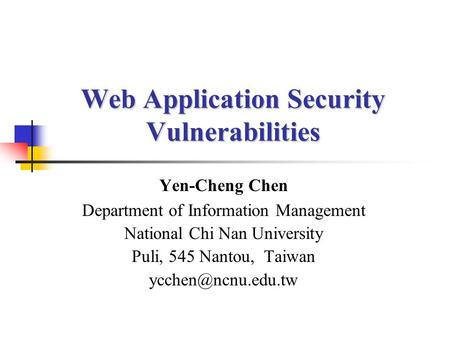 Web Application Security Vulnerabilities Yen-Cheng Chen Department of Information Management National Chi Nan University Puli, 545 Nantou, Taiwan