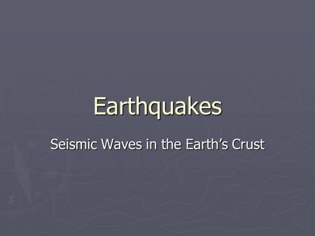 Earthquakes Seismic Waves in the Earth's Crust. Earthquakes ► An earthquake is a series of seismic waves or tremors in the earth's crust. ► They are caused.
