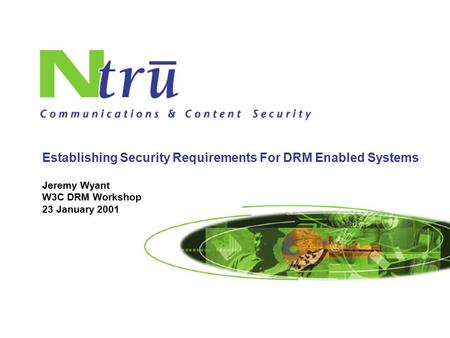 1 Jeremy Wyant W3C DRM Workshop 23 January 2001 Establishing Security Requirements For DRM Enabled Systems.