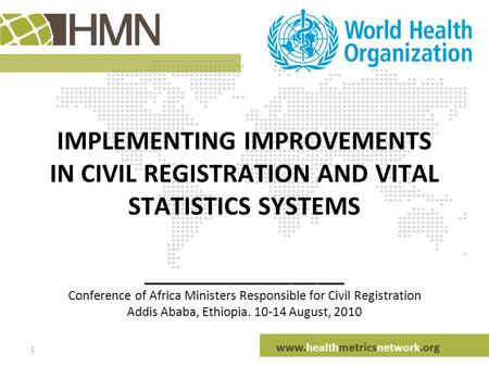 Www.healthmetricsnetwork.org 1 IMPLEMENTING IMPROVEMENTS IN CIVIL REGISTRATION AND VITAL STATISTICS SYSTEMS _______________ Conference of Africa Ministers.