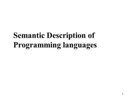 1 Semantic Description of Programming languages. 2 Static versus Dynamic Semantics n Static Semantics represents legal forms of programs that cannot be.