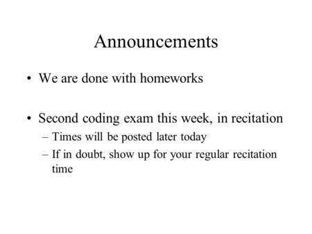 Announcements We are done with homeworks Second coding exam this week, in recitation –Times will be posted later today –If in doubt, show up for your regular.