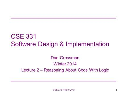 CSE 331 Software Design & Implementation Dan Grossman Winter 2014 Lecture 2 – Reasoning About Code With Logic 1CSE 331 Winter 2014.