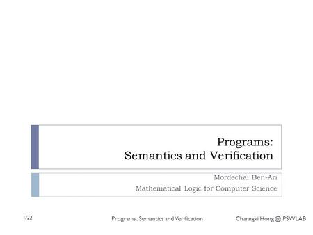 1/22 Programs : Semantics and Verification Charngki PSWLAB Programs: Semantics and Verification Mordechai Ben-Ari Mathematical Logic for Computer.