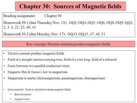 Chapter 30: Sources of Magnetic fields Reading assignment: Chapter 30 Homework 30.1 (due Thursday, Nov. 13): OQ1, OQ4, OQ5, OQ6, OQ8, OQ9, QQ1, 2, 3,
