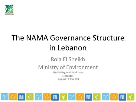 The NAMA Governance Structure in Lebanon Rola El Sheikh Ministry of Environment NAMA Regional Workshop Singapore August 13-15 2013.