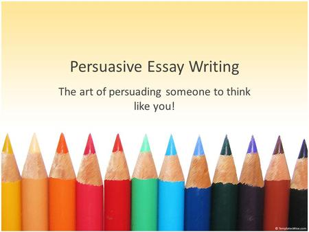 Persuasive Essay Writing The art of persuading someone to think like you!