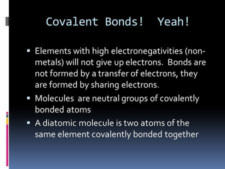Covalent Bonds! Yeah!  Elements with high electronegativities (non- metals) will not give up electrons. Bonds are not formed by a transfer of electrons,