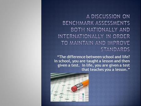 "A discussion on benchmark assessments both nationally and internationally in order to maintain and improve standards ""The difference between school and."