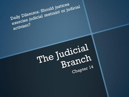 The Judicial Branch Chapter 14 Daily Dilemma: Should justices exercise judicial restraint or judicial activism?