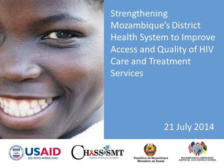 Strengthening Mozambique's District Health System to Improve Access and Quality of HIV Care and Treatment Services 21 July 2014.