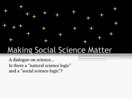 "Making Social Science Matter A dialogue on science... Is there a ""natural science logic"" and a ""social science logic""?"