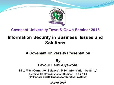 A Covenant University Presentation By Favour Femi-Oyewole, BSc, MSc (Computer Science), MSc (Information Security) Certified COBIT 5 Assessor /Certified.