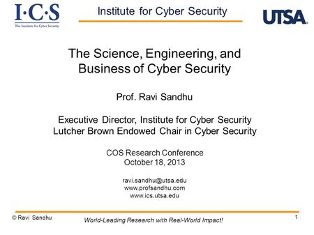 1 The Science, Engineering, and Business of Cyber Security Prof. Ravi Sandhu Executive Director, Institute for Cyber Security Lutcher Brown Endowed Chair.