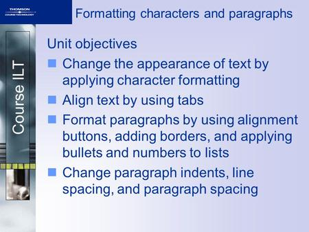 Course ILT Formatting characters and paragraphs Unit objectives Change the appearance of text by applying character formatting Align text by using tabs.