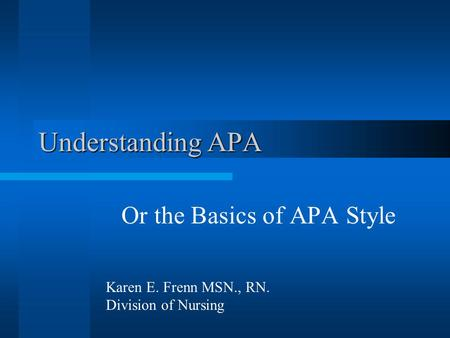 Understanding APA Or the Basics of APA Style Karen E. Frenn MSN., RN. Division of Nursing.