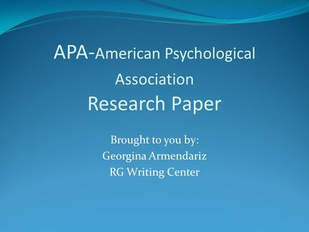 APA- American Psychological Association Research Paper Brought to you by: Georgina Armendariz RG Writing Center.