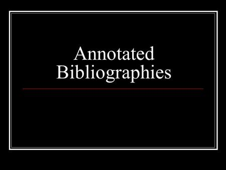 Annotated Bibliographies. Definitions: Bibliography: a list of sources (books, journals, websites, periodicals, etc.) one has used for researching a topic.