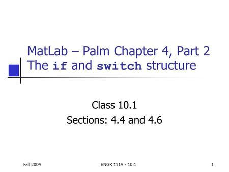 Fall 2004ENGR 111A - 10.11 MatLab – Palm Chapter 4, Part 2 The if and switch structure Class 10.1 Sections: 4.4 and 4.6.