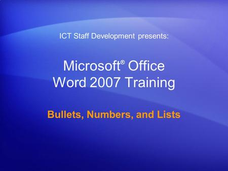 Microsoft ® Office Word 2007 Training Bullets, Numbers, and Lists ICT Staff Development presents: