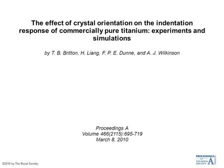 The effect of crystal orientation on the indentation response of commercially pure titanium: experiments and simulations by T. B. Britton, H. Liang, F.