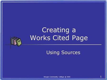 Bergen Community College © 2005 1 Creating a Works Cited Page Using Sources.