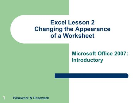 Pasewark & Pasewark 1 Excel Lesson 2 Changing the Appearance of a Worksheet Microsoft Office 2007: Introductory.