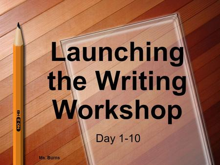 Launching the Writing Workshop Ms. Burns Day 1-10.
