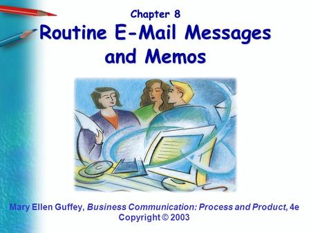 Chapter 8 Routine E-Mail Messages and Memos Mary Ellen Guffey, Business Communication: Process and Product, 4e Copyright © 2003.