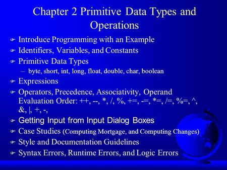 Chapter 2 Primitive Data Types and Operations F Introduce Programming with an Example F Identifiers, Variables, and Constants F Primitive Data Types –byte,