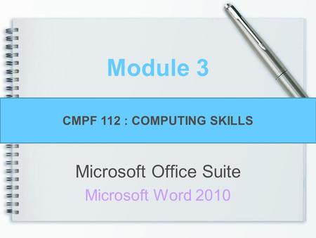 Module 3 Microsoft Office Suite Microsoft Word 2010 CMPF 112 : COMPUTING SKILLS.
