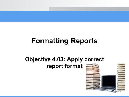 Objective 4.03: Apply correct report format
