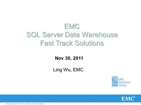 1© Copyright 2011 EMC Corporation. All rights reserved. EMC SQL Server Data Warehouse Fast Track Solutions Nov 30, 2011 Ling Wu, EMC.