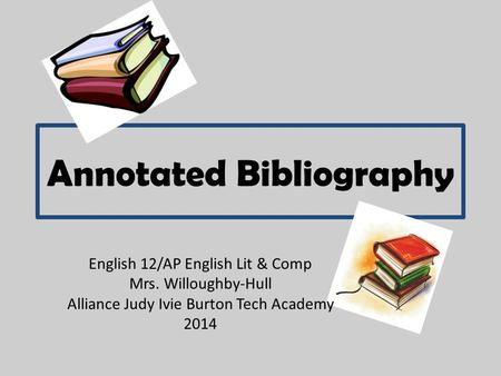 Annotated Bibliography English 12/AP English Lit & Comp Mrs. Willoughby-Hull Alliance Judy Ivie Burton Tech Academy 2014.