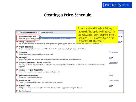 Creating a Price-Schedule From the checklist select Pricing required. The option will appear in the relevant process step e.g Step 1 for Open OJEU process,