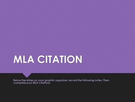 MLA CITATION Below the slides on your graphic organizer, record the following notes. Then complete your MLA citations.
