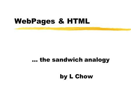 WebPages & HTML … the sandwich analogy by L Chow.