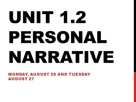 UNIT 1.2 PERSONAL NARRATIVE MONDAY, AUGUST 26 AND TUESDAY AUGUST 27.