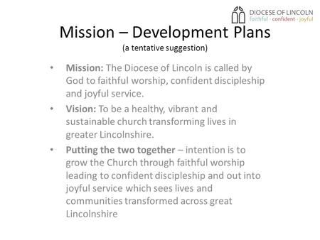 Mission – Development Plans (a tentative suggestion) Mission: The Diocese of Lincoln is called by God to faithful worship, confident discipleship and joyful.
