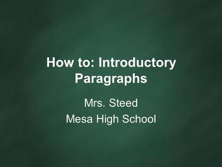 How to: Introductory Paragraphs Mrs. Steed Mesa High School.