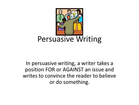 Persuasive Writing In persuasive writing, a writer takes a position FOR or AGAINST an issue and writes to convince the reader to believe or do something.