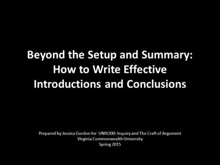 Beyond the Setup and Summary: How to Write Effective Introductions and Conclusions Prepared by Jessica Gordon for UNIV200: Inquiry and The Craft of Argument.