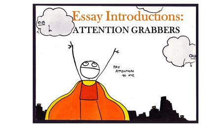 Essay Introductions: ATTENTION GRABBERS. I. Startling Information must be true and verifiable doesn't need to be totally new to your readers. – could.