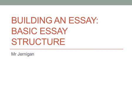BUILDING AN ESSAY: BASIC ESSAY STRUCTURE