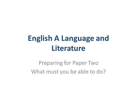 English A Language and Literature Preparing for Paper Two What must you be able to do?